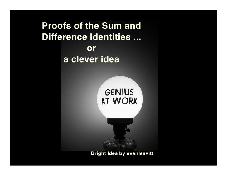 Proofs of the Sum and Difference Identities ...            or      a clever idea                 Bright Idea by evanleavitt