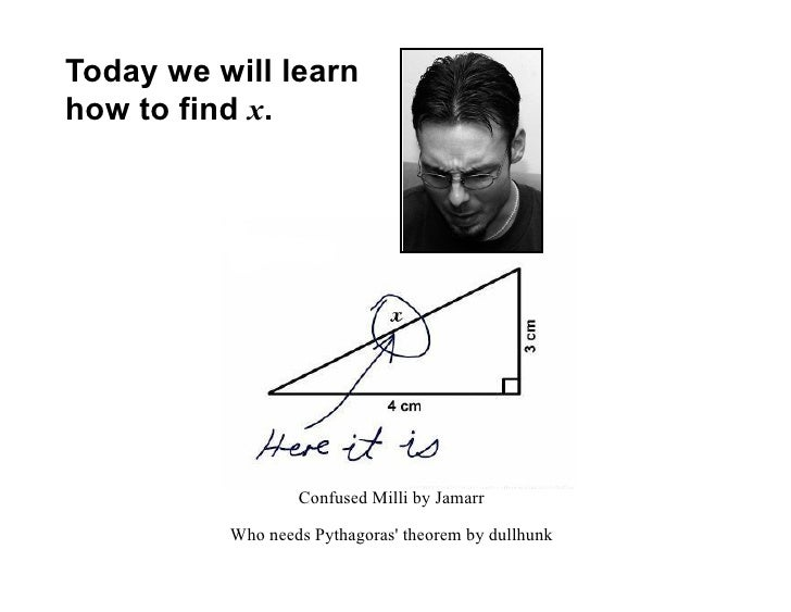 Today we will learn how to find x.                       Confused Milli by Jamarr            Who needs Pythagoras' theorem...