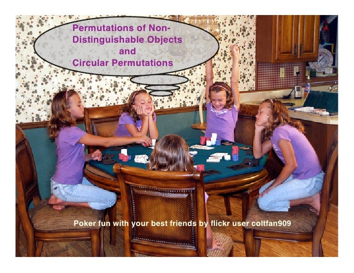 Permutations of Non- Distinguishable Objects           and Circular Permutations     Poker fun with your best friends by fl...