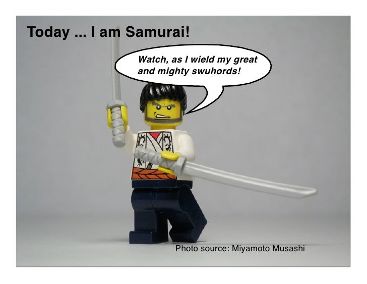 Today ... I am Samurai!                Watch, as I wield my great                and mighty swuhords!                     ...