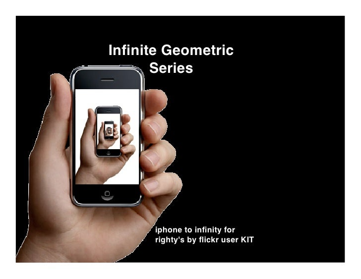 Infinite Geometric       Series           iphone to infinity for       righty's by flickr user KIT