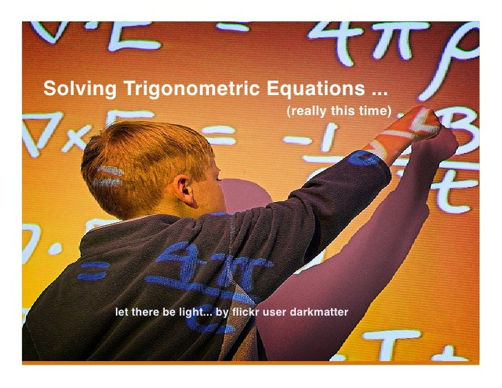 Solving Trigonometric Equations ...                                         (really this time)            let there be lig...