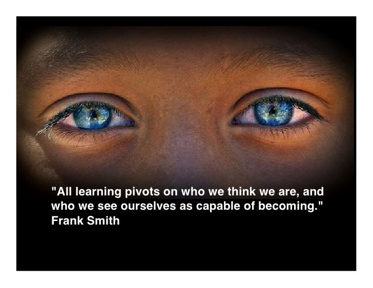 quot;All learning pivots on who we think we are, and who we see ourselves as capable of becoming.quot; Frank Smith