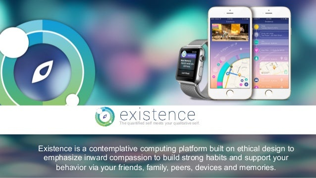 1 The quantified self meets your qualitative self. Existence is a contemplative computing platform built on ethical design...