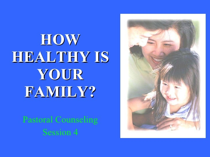 HOW HEALTHY IS YOUR FAMILY? Pastoral Counseling Session 4