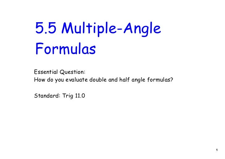 5.5 Multiple-AngleFormulasEssential Question:How do you evaluate double and half angle formulas?Standard: Trig 11.0       ...