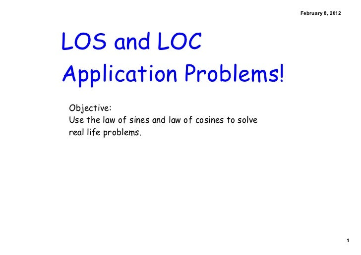 February8,2012LOS and LOCApplication Problems!Objective:Use the law of sines and law of cosines to solvereal life proble...