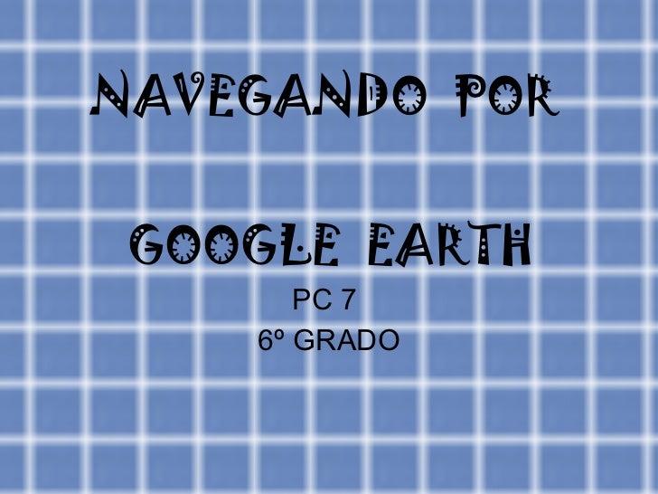 NAVEGANDO  POR  GOOGLE  EARTH PC 7  6º GRADO