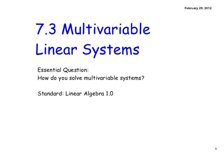 February 29, 20127.3 MultivariableLinear SystemsEssential Question:How do you solve multivariable systems?Standard: Linear...