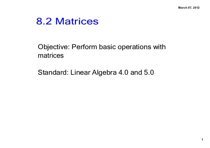 March07,20128.2MatricesObjective:PerformbasicoperationswithmatricesStandard:LinearAlgebra4.0and5.0          ...