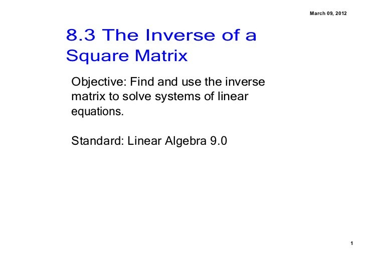 March 09, 20128.3 The Inverse of a Square MatrixObjective: Find and use the inverse matrix to solve systems of linear equa...