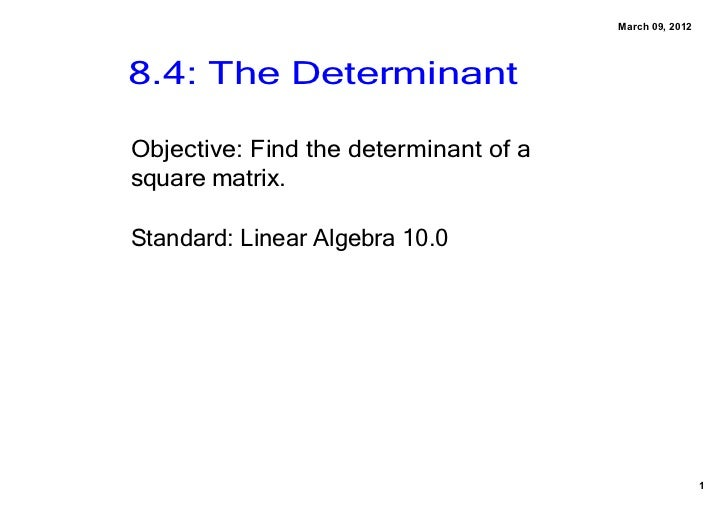 March09,20128.4:TheDeterminantObjective:Findthedeterminantofasquarematrix.Standard:LinearAlgebra10.0        ...