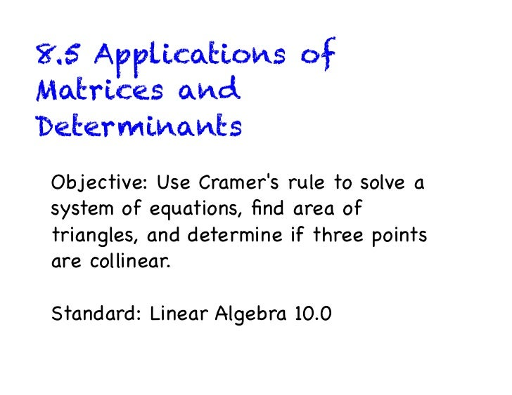 8.5 Applications ofMatrices andDeterminantsObjective: Use Cramers rule to solve asystem of equations, find area oftriangles...