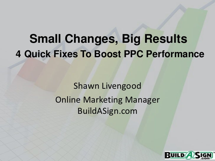 Small Changes, Big Results4 Quick Fixes To Boost PPC Performance            Shawn Livengood       Online Marketing Manager...