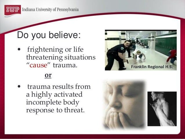 """Do you believe:  •frightening or life threatening situations """"cause"""" trauma.  or  •trauma results from a highly activated ..."""
