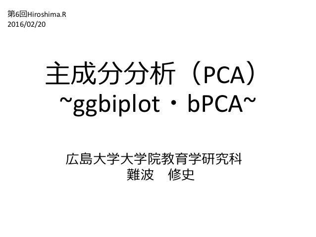 主成分分析(PCA) ~ggbiplot・bPCA~ 広島大学大学院教育学研究科 難波 修史 第6回Hiroshima.R 2016/02/20