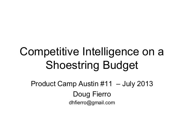Competitive Intelligence on a Shoestring Budget Product Camp Austin #11 – July 2013 Doug Fierro dhfierro@gmail.com