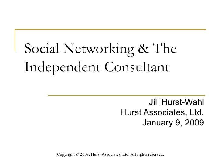 Social Networking & The Independent Consultant  Jill Hurst-Wahl Hurst Associates, Ltd. January 9, 2009 Copyright  ©  2009,...