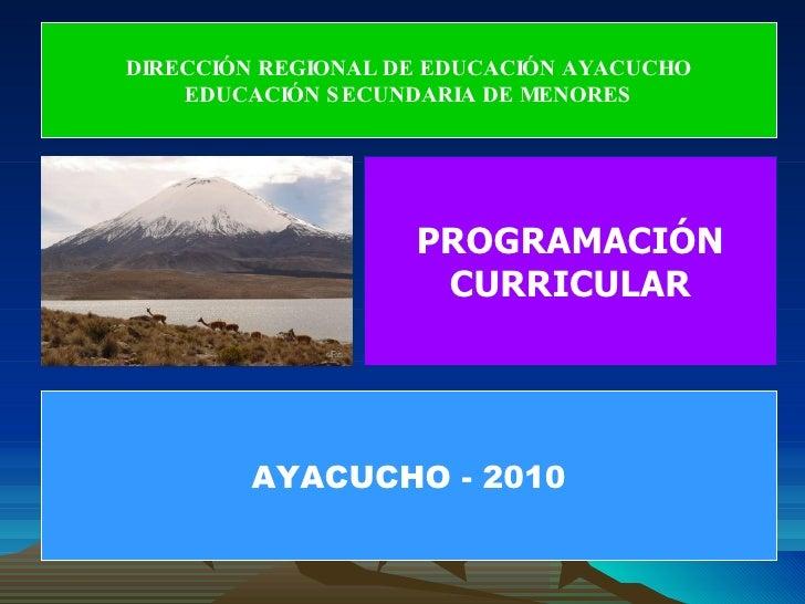 PROGRAMACIÓN CURRICULAR DIRECCIÓN REGIONAL DE EDUCACIÓN AYACUCHO EDUCACIÓN SECUNDARIA DE MENORES AYACUCHO - 2010