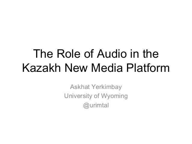 The Role of Audio in theKazakh New Media Platform        Askhat Yerkimbay       University of Wyoming             @urimtal