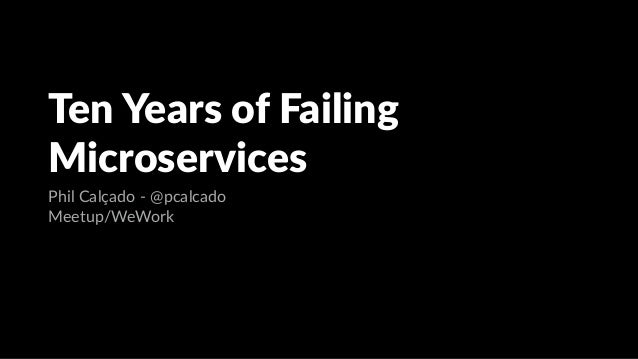 Ten Years of Failing Microservices Phil Calçado - @pcalcado Meetup/WeWork