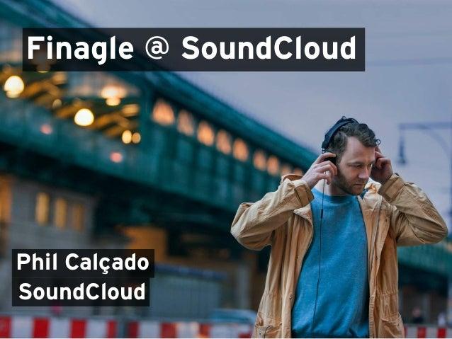 Finagle @ SoundCloud Phil Calçado SoundCloud