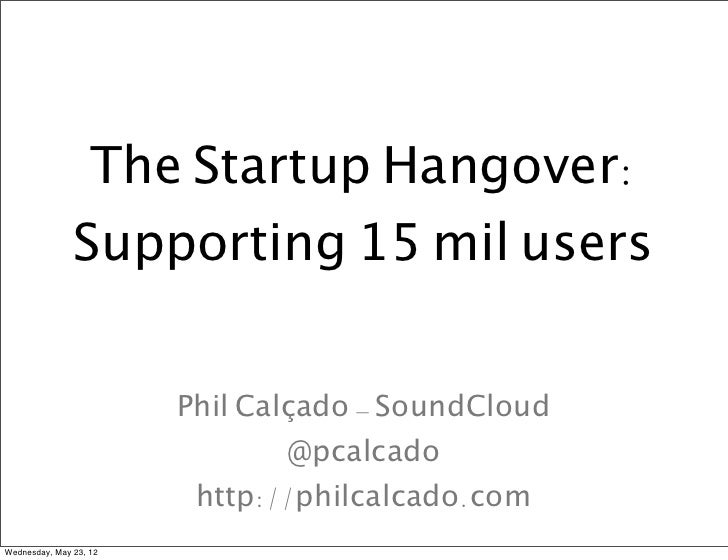 The Startup Hangover:               Supporting 15 mil users                        Phil Calçado - SoundCloud              ...