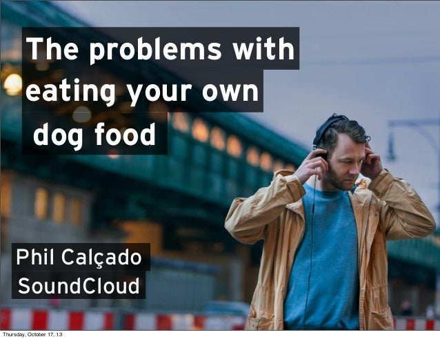 The problems with eating your own dog food  Phil Calçado SoundCloud Thursday, October 17, 13