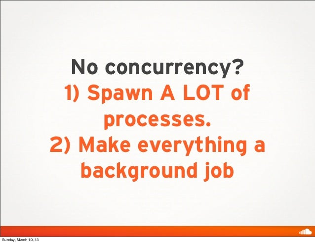 No concurrency?                        1) Spawn A LOT of                            processes.                       2) Ma...