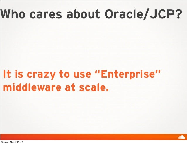 """Who cares about Oracle/JCP? It is crazy to use """"Enterprise"""" middleware at scale.Sunday, March 10, 13"""