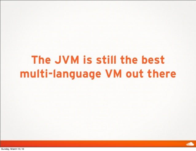 The JVM is still the best                multi-language VM out thereSunday, March 10, 13