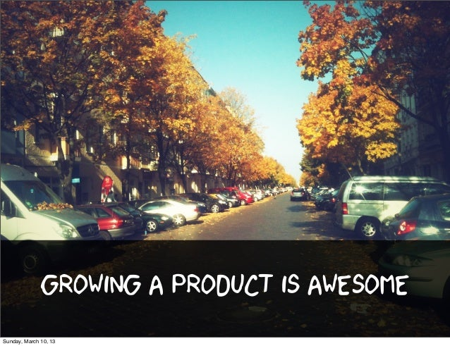 Growing a product is awesomeSunday, March 10, 13