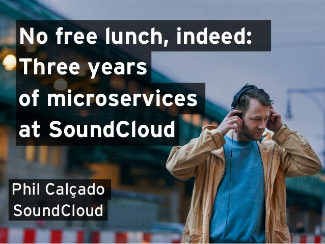 No free lunch, indeed: Three years Phil Calçado SoundCloud of microservices at SoundCloud
