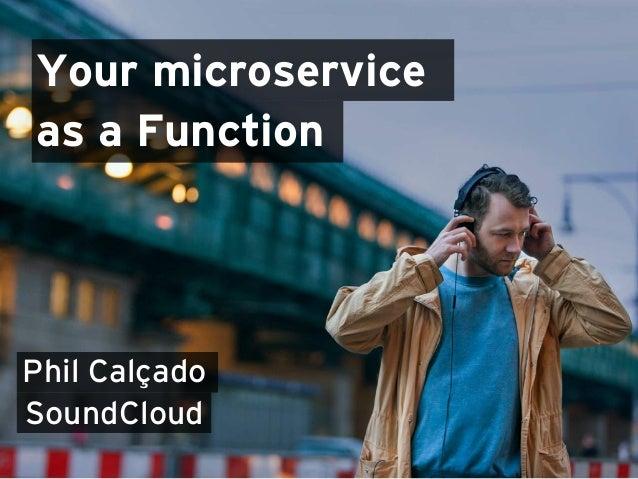 Your microservice as a Function Phil Calçado SoundCloud