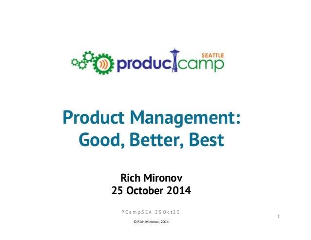 Product Management:  Good, Better, Best  Rich Mironov  25 October 2014  1  P C a m p S E A 2 5 O c t 2 5  ©  Rich  Mironov...
