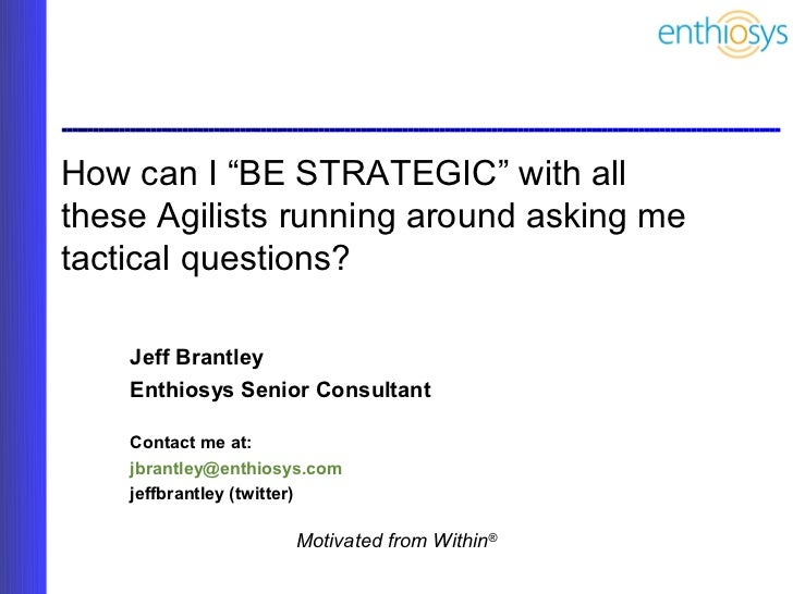 "How can I ""BE STRATEGIC"" with allthese Agilists running around asking metactical questions?    Jeff Brantley    Enthiosys ..."