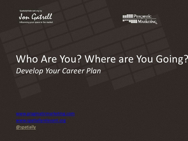 Who Are You? Where are You Going?Develop Your Career Plan<br />www.pragmaticmarketing.com<br />www.spatiallyrelevant.org<b...