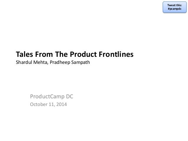 Tales From The Product Frontlines  Shardul Mehta, Pradheep Sampath  ProductCamp DC  October 11, 2014  Tweet this:  #pcampd...