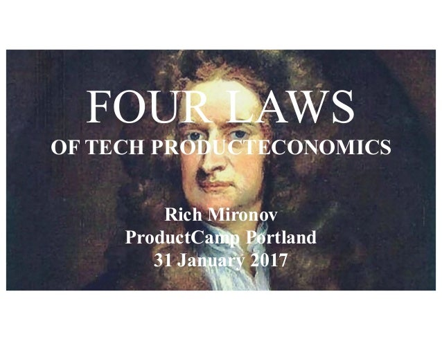 FOUR LAWS OF TECH PRODUCTECONOMICS Rich Mironov ProductCamp Portland 31 January 2017