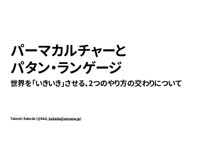 Takeshi Kakeda (@kkd, kakeda@zensow.jp) パーマカルチャーと パタン・ランゲージ 世界を「いきいき」させる、2つのやり方の交わりについて