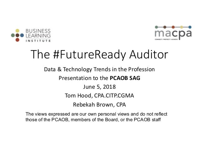 The #FutureReady Auditor Data & Technology Trends in the Profession Presentation to the PCAOB SAG June 5, 2018 Tom Hood, C...