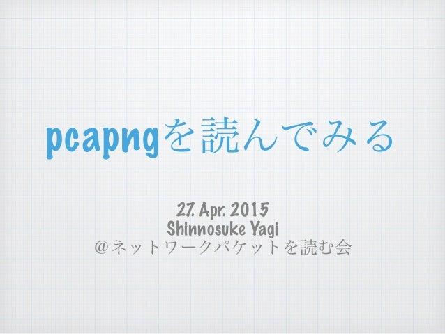 pcapngを読んでみる 27. Apr. 2015 Shinnosuke Yagi @ネットワークパケットを読む会