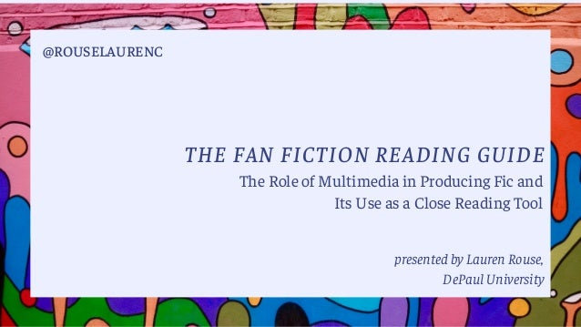 THE FAN FICTION READING GUIDE presented by Lauren Rouse, DePaul University @ROUSELAURENC The Role of Multimedia in Produci...