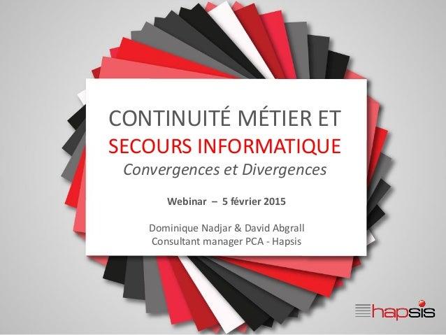 CONTINUITÉ MÉTIER ET SECOURS INFORMATIQUE Convergences et Divergences Webinar – 5 février 2015 Dominique Nadjar & David Ab...