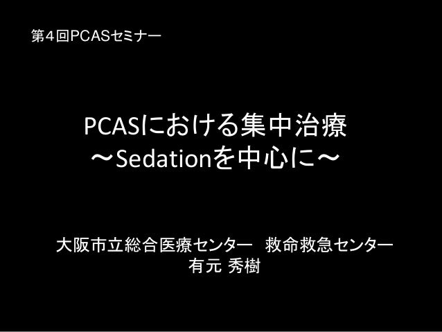 PCASにおける集中治療 〜Sedationを中心に〜 大阪市立総合医療センター 救命救急センター 有元 秀樹 第4回PCASセミナー
