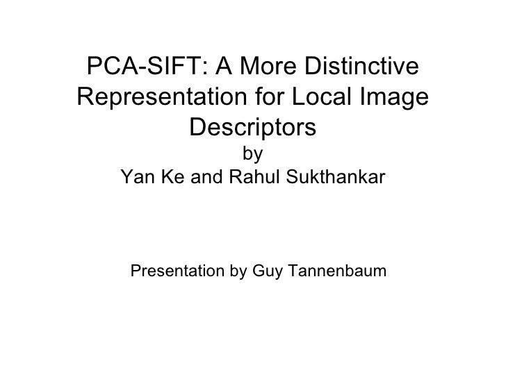 PCA-SIFT: A More Distinctive Representation for Local Image Descriptors by Yan Ke and Rahul Sukthankar Presentation by Guy...