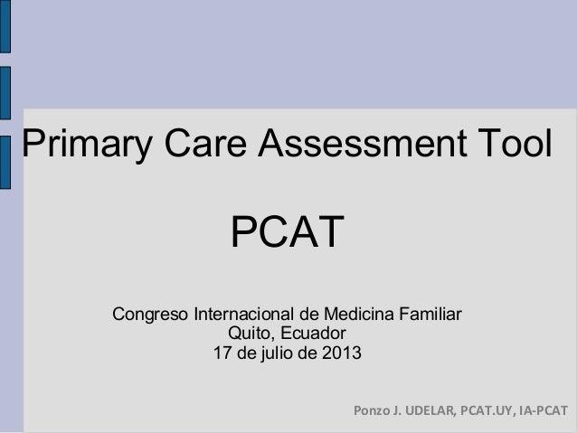 Primary Care Assessment Tool PCAT Congreso Internacional de Medicina Familiar Quito, Ecuador 17 de julio de 2013 Ponzo J. ...