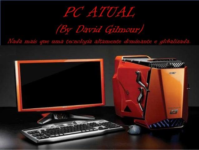 PC ATUAL                (By David Gilmour)Nada mais que uma tecnologia altamente dominante e globalizada.