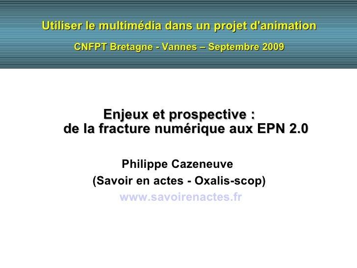 Utiliser le multimédia dans un projet d'animation CNFPT Bretagne - Vannes – Septembre 2009 Enjeux et prospective : de la f...