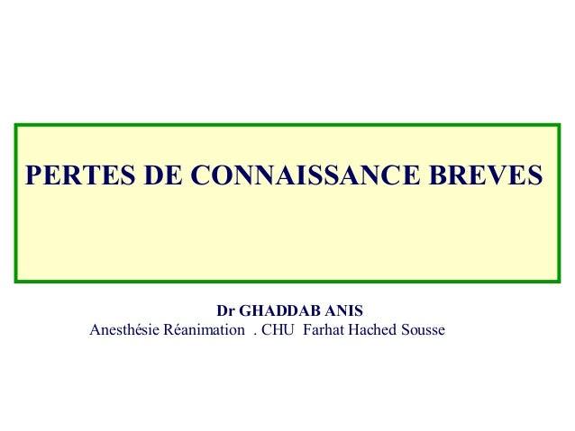 PERTES DE CONNAISSANCE BREVES Dr GHADDAB ANIS Anesthésie Réanimation . CHU Farhat Hached Sousse